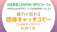 日本財団CANPAN・NPOフォーラム<br /> NPOのためのデザイン×CANPAN Vol.05<br /> 魅力が伝わる団体キャッチコピーショルダーコピーの作り方<br />